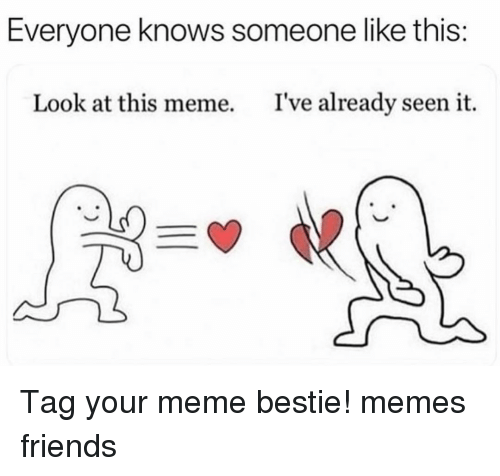 Friends, Meme, and Memes: Everyone knows someone like this:  Look at this meme.  I've already seen it. Tag your meme bestie! memes friends