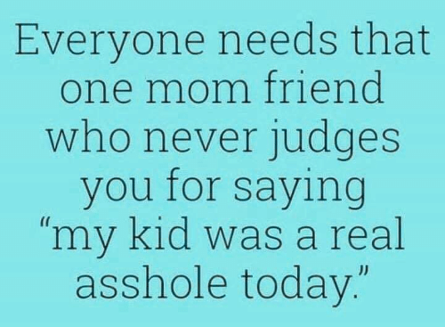 "Judges: Everyone needs that  one mom friend  who never judges  you for saying  ""my kid was a real  asshole today.""  JJ"