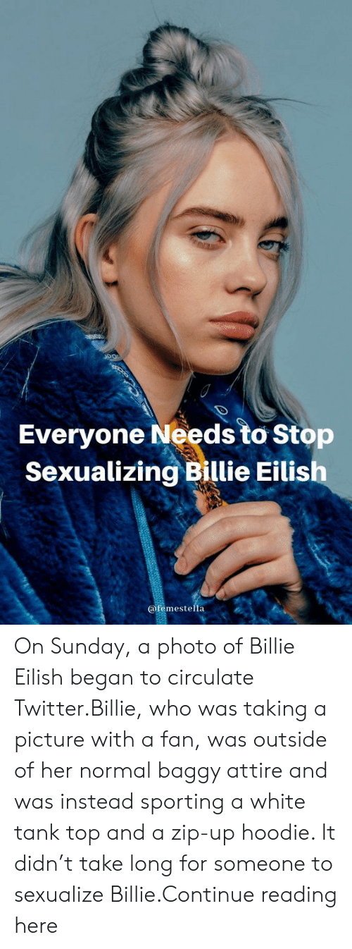 Zip: Everyone Needs to Stop  Sexualizing Billie Eilish  @femestella On Sunday, a photo of Billie Eilish began to circulate Twitter.Billie, who was taking a picture with a fan, was outside of her normal baggy attire and was instead sporting a white tank top and a zip-up hoodie. It didn't take long for someone to sexualize Billie.Continue reading here