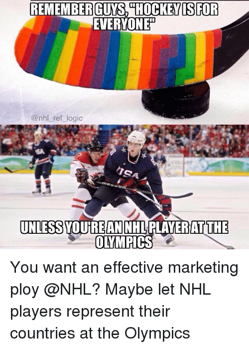 Logic, Memes, and National Hockey League (NHL): EVERYONE  @nhl ref logic  era  UNLESS YOUREAN NHLPLAYERIAT THE You want an effective marketing ploy @NHL? Maybe let NHL players represent their countries at the Olympics