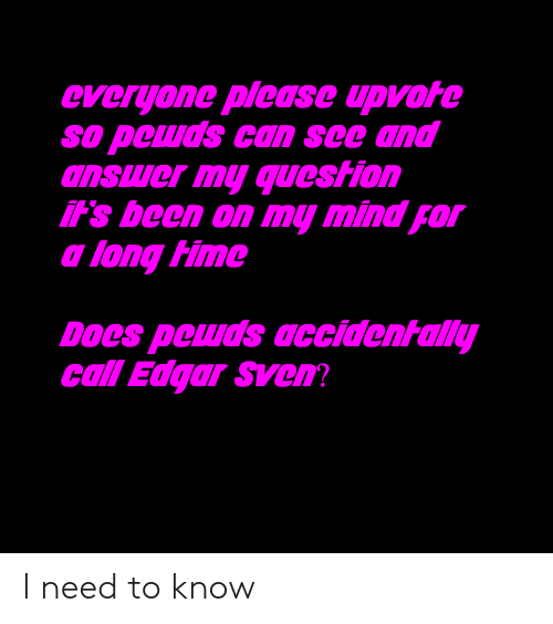 Mind, Been, and Answer: everyone plcase upvote  so pewds can see and  answer my question  it's been on my mind for  a long Hime  Does peuds daccidentally  call Edgar Sven I need to know