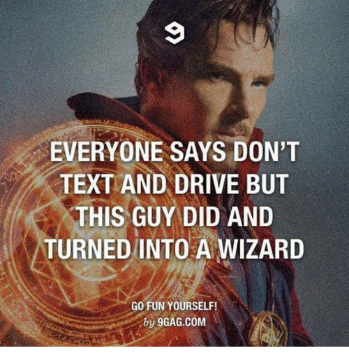 text-and-drive: EVERYONE SAYS DON'T  TEXT AND DRIVE BUT  THIS GUY DID AND  TURNED INTO A WIZARD  GO FUN YOURSELF!  y 9GAG.COM