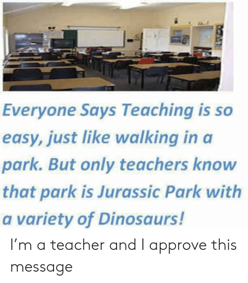 Jurassic Park, Teacher, and Dinosaurs: Everyone Says Teaching is so  easy, just like walking in a  park. But only teachers know  that park is Jurassic Park with  a variety of Dinosaurs! I'm a teacher and I approve this message