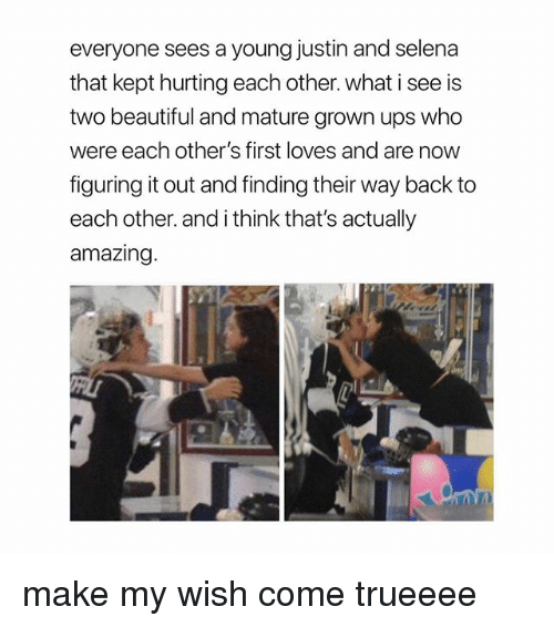 Beautiful, Ups, and Selena: everyone sees a young justin and selena  that kept hurting each other. what i see is  two beautiful and mature grown ups who  were each other's first loves and are now  figuring it out and finding their way back to  each other. and i think that's actually  amazing make my wish come trueeee