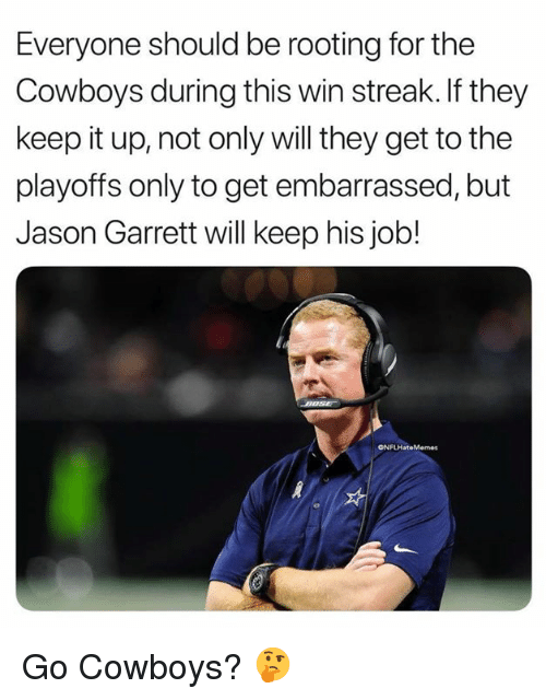 Dallas Cowboys, Nfl, and Jason Garrett: Everyone should be rooting for the  Cowboys during this win streak.If they  keep it up, not only will they get to the  playoffs only to get embarrassed, but  Jason Garrett will keep his job!  ONFLHateMemes Go Cowboys? 🤔
