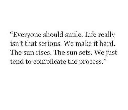 "Life, Smile, and Sun: Everyone should smile  . Life really  ""  isn't that serious. We make it hard  The sun rises. The sun sets. We just  tend to complicate the process.""  05"