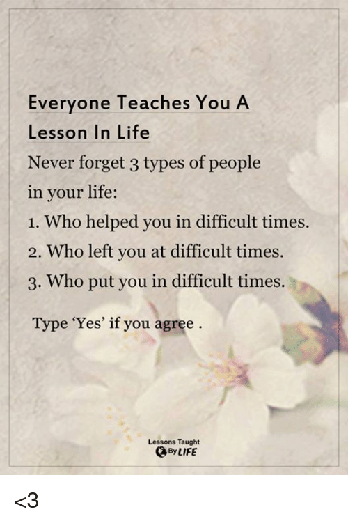 Memes, Teaching, and 🤖: Everyone Teaches You A  Lesson In Life  Never forget 3 types of people  in your life:  1. Who helped you in difficult times.  2. Who left you at difficult times  3. Who put you in difficult times.  Type 'Yes' if you agree  Lessons Taught  By LIFE <3