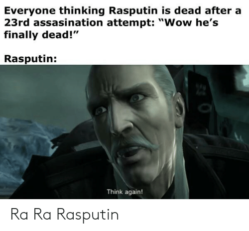 "Wow, History, and Rasputin: Everyone thinking Rasputin is dead after a  23rd assasination attempt: ""Wow he's  finally dead!""  Rasputin:  Think again! Ra Ra Rasputin"
