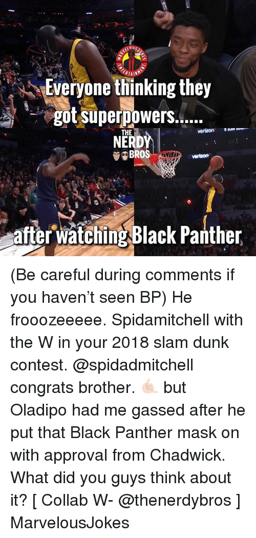Dunk, Memes, and Black: Everyone thinking they  NERDY  BROS  THE  vertzon  after watching Black Panther (Be careful during comments if you haven't seen BP) He frooozeeeee. Spidamitchell with the W in your 2018 slam dunk contest. @spidadmitchell congrats brother. 🤙🏻 but Oladipo had me gassed after he put that Black Panther mask on with approval from Chadwick. What did you guys think about it? [ Collab W- @thenerdybros ] MarvelousJokes
