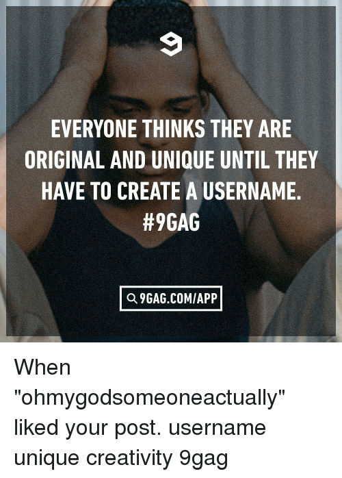 "9gag, Memes, and 🤖: EVERYONE THINKS THEY ARE  ORIGINAL AND UNIQUE UNTIL THEY  HAVE TO CREATE A USERNAME  #9GAG  Q 9GAG.COM/APP When ""ohmygodsomeoneactually"" liked your post. username unique creativity 9gag"