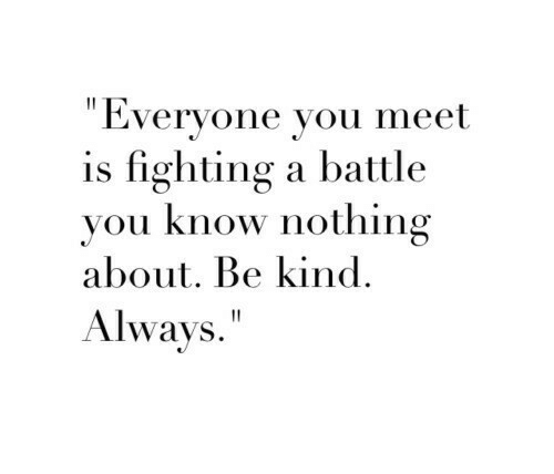 "Fighting, You, and You Know Nothing: ""Everyone vou meet  is fighting a battle  you know nothing  about. Be kind.  Always"""