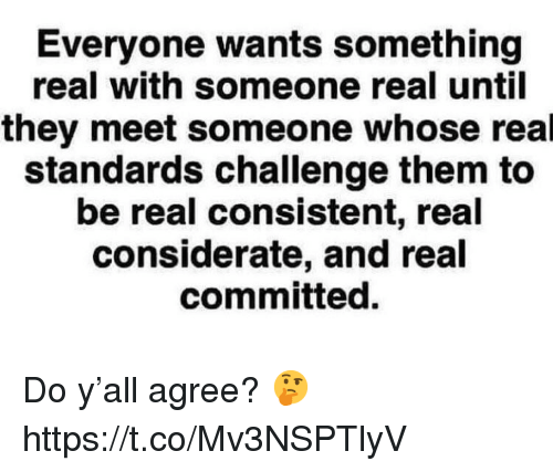 Challenge, Them, and They: Everyone wants something  real with someone real until  they meet someone whose real  standards challenge them to  be real consistent, real  considerate, and real  committed. Do y'all agree? 🤔 https://t.co/Mv3NSPTlyV