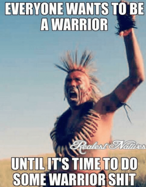 Native American: EVERYONE WANTS TO BE  A WARRIOR  TO DO  UNTILITS TIME  SOME WARRIOR SHIT