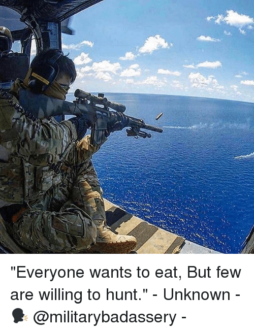 """Memes, 🤖, and Unknown: """"Everyone wants to eat, But few are willing to hunt."""" - Unknown - 🗣 @militarybadassery -"""