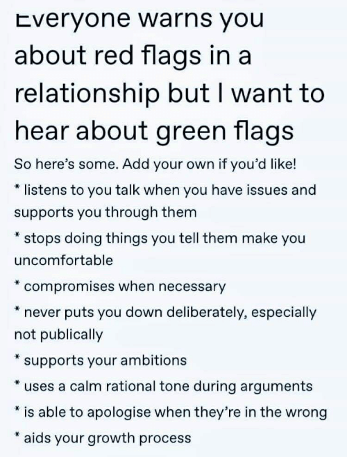 In a Relationship, Never, and Rational: Everyone warns you  about red flags in a  relationship but I want to  hear about green flags  So here's some. Add your own if you'd like!  listens to you talk when you have issues and  supports you through them  stops doing things you tell them make you  uncomfortable  compromises when necessary  puts you down deliberately, especially  never  not publically  supports your ambitions  *  uses a calm rational tone during arguments  is able to apologise when they're in the wrong  aids your growth process