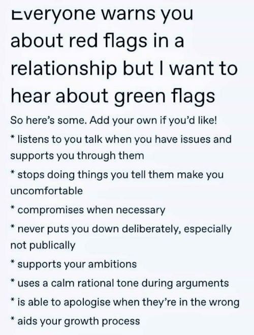 In a Relationship, Never, and Rational: Everyone warns you  about red flags in a  relationship but I want to  hear about green flags  So here's some. Add your own if you'd like!  listens to you talk when you have issues and  supports you through them  stops doing things you tell them make you  uncomfortable  compromises when necessary  puts you down deliberately, especially  never  not publically  supports your ambitions  uses a calm rational tone during arguments  is able to apologise when they're in the wrong  aids your growth process