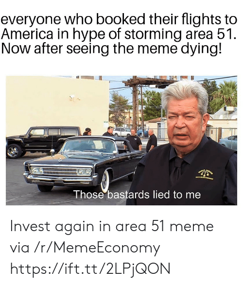 America, Hype, and Meme: everyone who booked their flights to  America in hype of storming area 51  Now after seeing the meme dying!  Those bastards lied to me Invest again in area 51 meme via /r/MemeEconomy https://ift.tt/2LPjQON