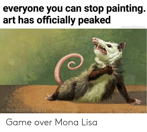 Peaked: everyone you can stop painting.  art has officially peaked  aborteddreams  O Rebecca Kriz2015 Game over Mona Lisa
