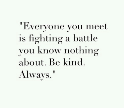"Fighting, You, and Nothing: "" Everyone you meet  is fighting a battle  vou know nothing  about. Be kind.  Always."""