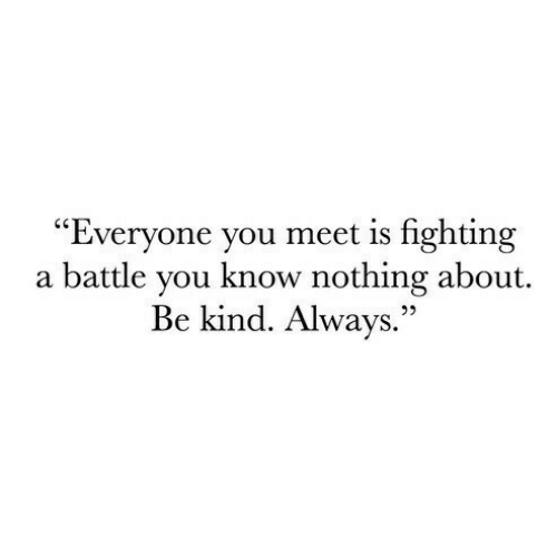 Fighting, You, and Nothing: Everyone you meet is fighting  a battle vou know nothing about  Be kind. Always.""