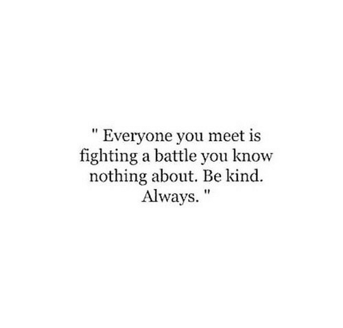 "Fighting, You, and You Know Nothing: "" Everyone you meet is  fighting a battle you know  nothing about. Be kind.  Always."