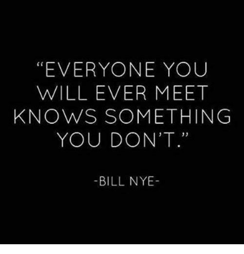 """Bill Nye, Will, and You: """"EVERYONE YOUU  WILL EVER MEET  KNOWS SOMETHING  YOU DON'T.""""  -BILL NYE-"""