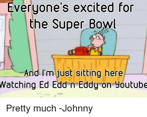 Ed, Edd n Eddy: Everyone's excited for  the Super Bowl  And I'm just sitting here  Watching Ed Edd n Eddy on youtube Pretty much -Johnny