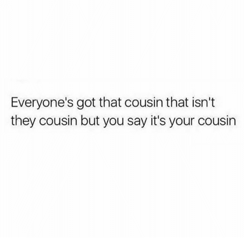 Humans of Tumblr, Got, and Cousin: Everyone's got that cousin that isn't  they cousin but you say it's your cousin