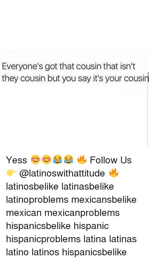 Latinos, Memes, and Mexican: Everyone's got that cousin that isn't  they cousin but you say it's your cousin Yess 😊😊😂😂 🔥 Follow Us 👉 @latinoswithattitude 🔥 latinosbelike latinasbelike latinoproblems mexicansbelike mexican mexicanproblems hispanicsbelike hispanic hispanicproblems latina latinas latino latinos hispanicsbelike