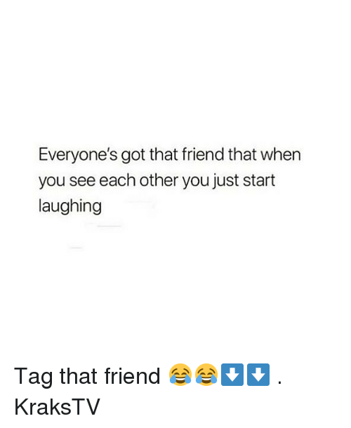 Memes, 🤖, and Got: Everyone's got that friend that when  you see each other you just start  laughing Tag that friend 😂😂⬇️⬇️ . KraksTV