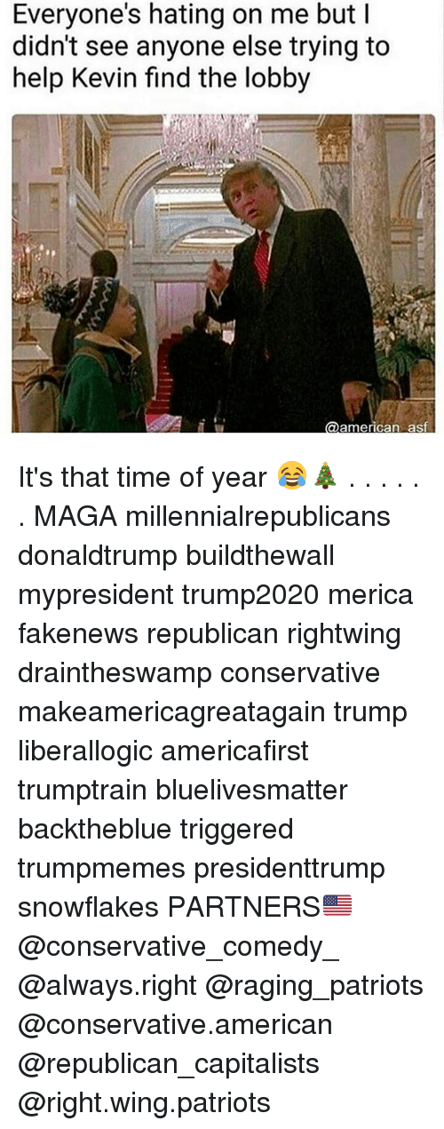 Memes, Patriotic, and American: Everyone's hating on me but I  didn't see anyone else trying to  help Kevin find the lobby  american as It's that time of year 😂🎄 . . . . . . MAGA millennialrepublicans donaldtrump buildthewall mypresident trump2020 merica fakenews republican rightwing draintheswamp conservative makeamericagreatagain trump liberallogic americafirst trumptrain bluelivesmatter backtheblue triggered trumpmemes presidenttrump snowflakes PARTNERS🇺🇸 @conservative_comedy_ @always.right @raging_patriots @conservative.american @republican_capitalists @right.wing.patriots