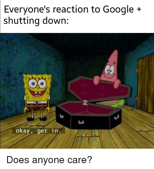 Google, Okay, and Down: Everyone's reaction to Google +  shutting down:  okay, get in. Does anyone care?