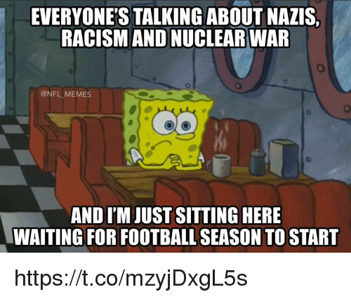 Football, Memes, and Nfl: EVERYONE'S TALKINGABOUT NAZIS,  RACISM AND NUCLEAR WAR  @NFL MEMES  AND I'M JUST SITTING HERE  WAITING FOR FOOTBALL SEASON TO START https://t.co/mzyjDxgL5s