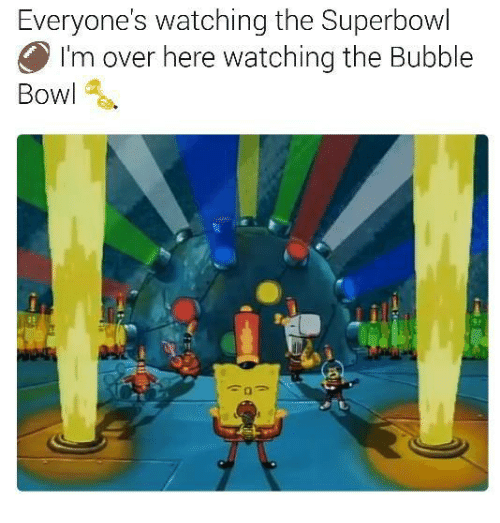 SpongeBob, Superbowls, and Bubbles: Everyone's watching the Superbowl  O I'm over here watching the Bubble  Bowl
