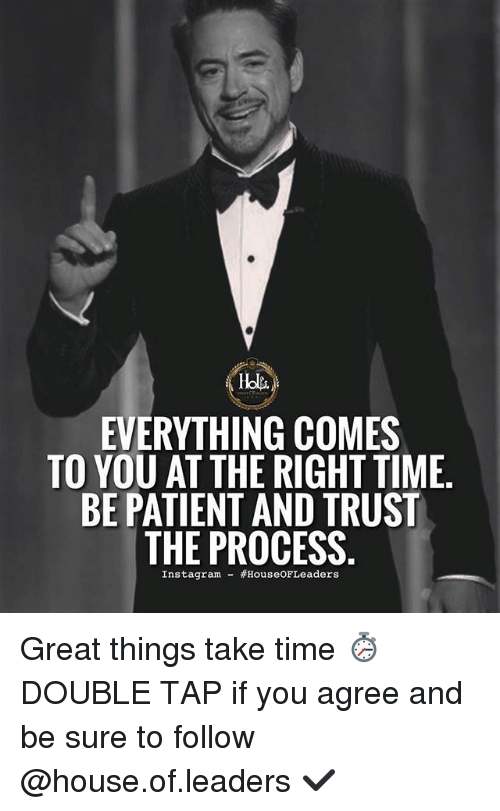 Trust The Process: EVERYTHING COMES  TO YOU AT THE RIGHT TIME  BE PATIENT AND TRUST  THE PROCESS  Instagram- Great things take time ⏱ DOUBLE TAP if you agree and be sure to follow @house.of.leaders ✔️