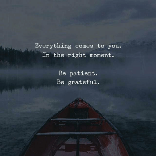 Patient, Moment, and You: Everything comes to you.  In the right moment.  Be patient.  Be grateful.