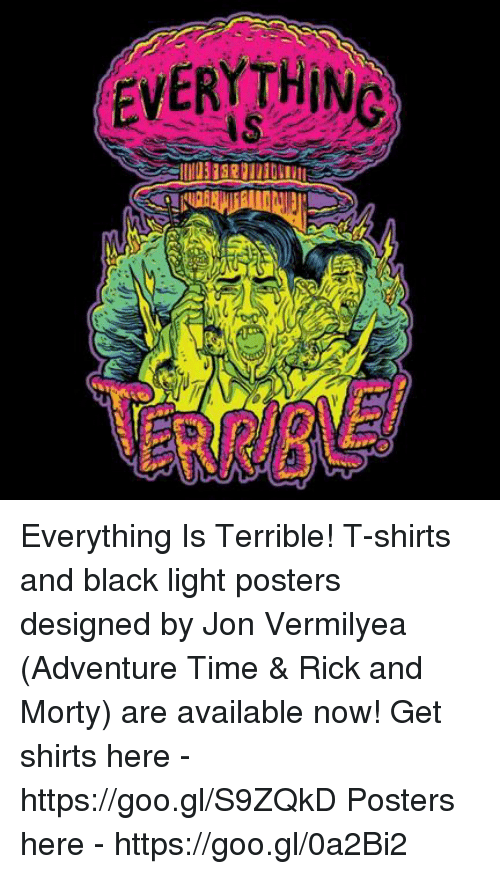 Dank, Rick and Morty, and Adventure Time: EVERYTHING Everything Is Terrible! T-shirts and black light posters designed by Jon Vermilyea (Adventure Time & Rick and Morty) are available now! Get shirts here - https://goo.gl/S9ZQkD Posters here - https://goo.gl/0a2Bi2