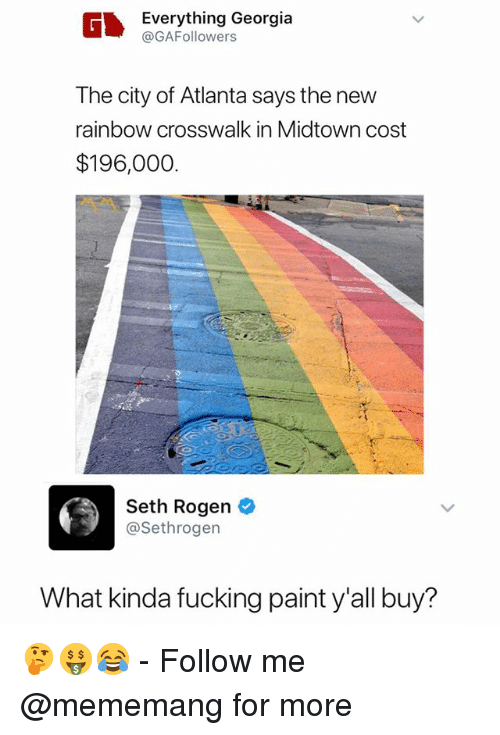 Fucking, Seth Rogen, and Georgia: Everything Georgia  @GAFollowers  The city of Atlanta says the new  rainbow crosswalk in Midtown cost  $196,000  Seth Rogen  @Sethrogen  What kinda fucking paint y'all buy? 🤔🤑😂 - Follow me @mememang for more