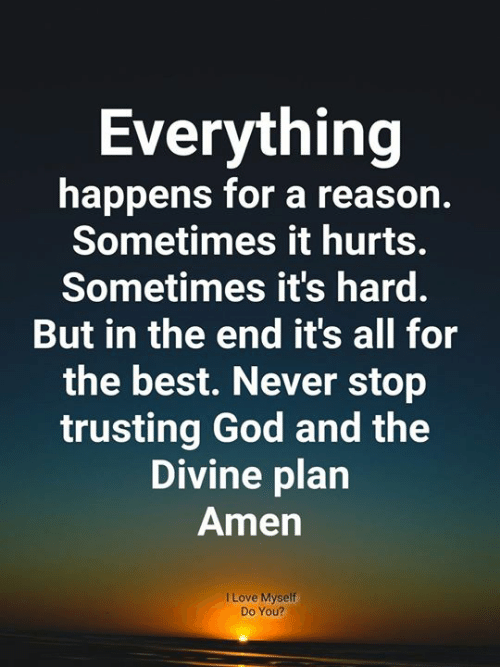 God, Love, and Memes: Everything  happens for a reason.  Sometimes it hurts.  Sometimes it's hard.  But in the end it's all for  the best. Never stop  trusting God and the  Divine plan  Amen  I Love Myself  Do You?