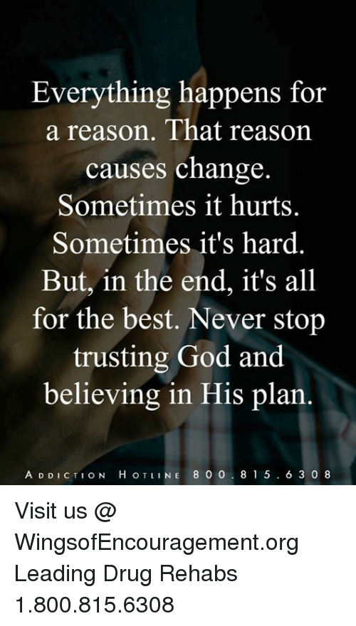 God, Memes, and Best: Everything happens for  a reason. That reason  causes change  Sometimes it hurts.  Sometimes it's hard.  But, in the end, it's all  for the best. Never stop  trusting God and  believing in His plan.  A D DICTION H OTLINE 8 O 0. 81 5.6 3 0 8 Visit us @ WingsofEncouragement.org Leading Drug Rehabs 1.800.815.6308