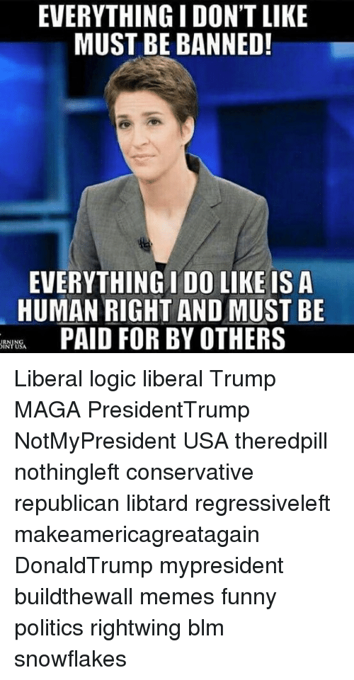 Funny, Logic, and Memes: EVERYTHING I DON'T LIKE  MUST BE BANNED!  EVERYTHING I DO LIKE IS A  HUMAN RIGHT AND MUST BE  PAID FOR BY OTHERS  wt& Liberal logic liberal Trump MAGA PresidentTrump NotMyPresident USA theredpill nothingleft conservative republican libtard regressiveleft makeamericagreatagain DonaldTrump mypresident buildthewall memes funny politics rightwing blm snowflakes