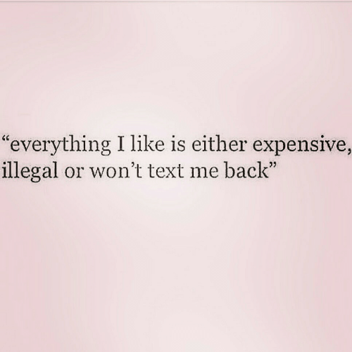 "Text, Back, and Like: ""everything I like is either expensive,  illegal or won't text me back"""
