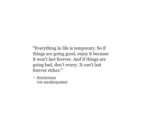 """Bad, Life, and Anonymous: Everything in life is temporary. So if  things are going good, enjoy it because  it won't last forever. And if things are  going bad, don't worry. It can't last  forever either.""""  - Anonymous  (via wordsnquotes)"""