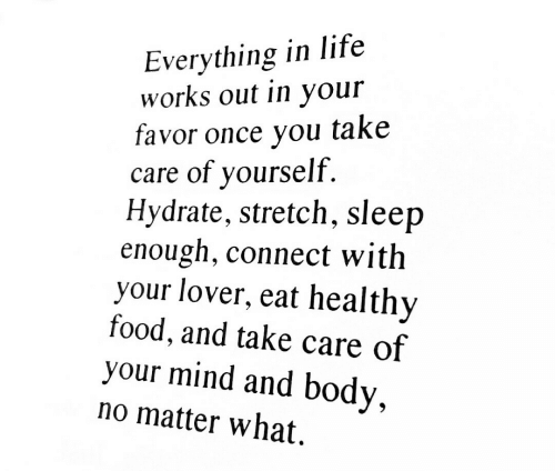 healthy food: Everything in life  works out in your  favor once you take  care of yourself.  Hydrate, stretch, sleep  enough, connect with  your lover, eat healthy  food, and take care of  your mind and body,  no matter what.
