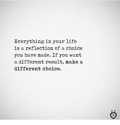 Life, Make A, and Reflection: Everything in your life  is a reflection of a choice  you have made. If you want  a different result, make a  different choice.