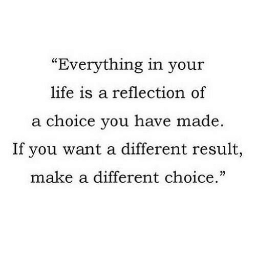 """Life, Make A, and Reflection: """"Everything in your  life is a reflection of  a choice you have made.  If you want a different result,  make a different choice."""""""