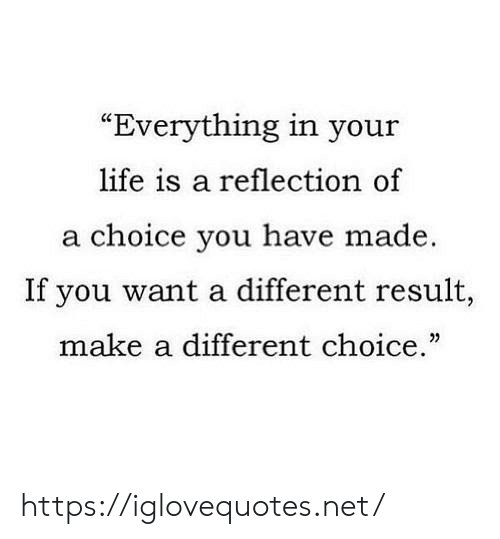"Life, Net, and Make A: ""Everything in your  life is a reflection of  a choice you have made  If you want a different result,  make a different choice."" https://iglovequotes.net/"