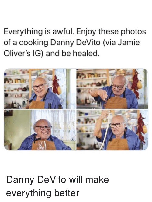 Danny Devito, Photos, and Via: Everything is awful. Enjoy these photos  of a cooking Danny DeVito (via Jamie  Oliver's IG) and be healed. Danny DeVito will make everything better