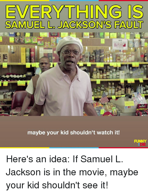 Dank, Funny, and Samuel L. Jackson: EVERYTHING IS  SAMUEL L. JACKSON'S FAULT  maybe your kid shouldn't watch it  FUNNY Here's an idea: If Samuel L. Jackson is in the movie, maybe your kid shouldn't see it!