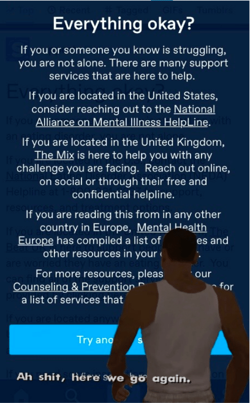 Being Alone, Shit, and Europe: Everything okay?  If you or someone you know is struggling,  you are not alone. There are many support  services that are here to help.  If you are located in the United States,  consider reaching out to the National  If you Alliance on Mental llness HelpLine. ith  If you are located in the United Kingdom,  The Mix is here to help you with any  challenge you are facing. Reach out online,  on social or through their free and  Helpline at 1-confidential helpline.  reso  If you are reading this from in any other  country in Europe, Mental Health  Europe has compiled a list of  Be  other resources in your  es and  For more resources, pleas  Counseling & Prevention  a list of services that  for  If you are loc  Try ano  Ah shit, Here swe go again.